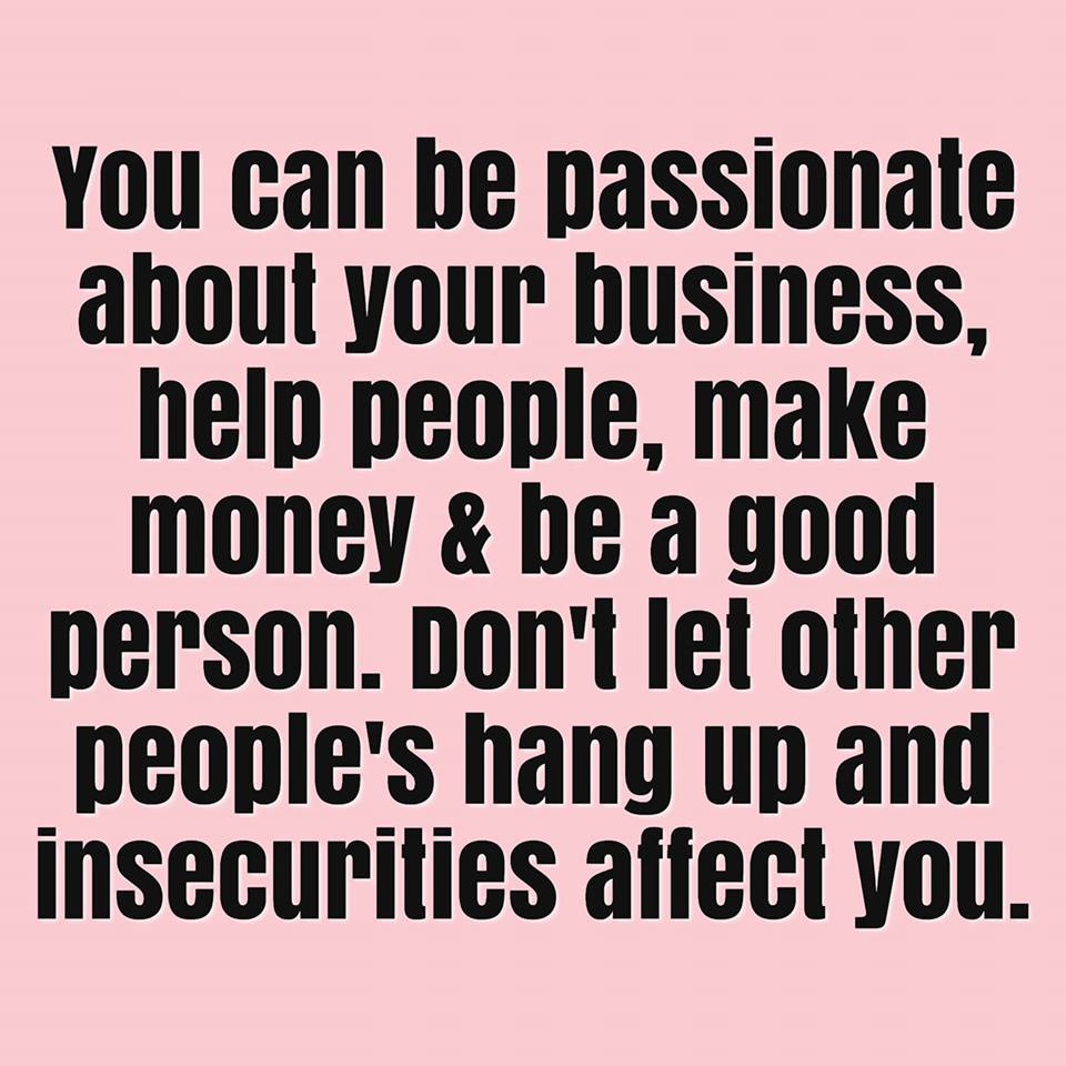 You can be passionate about your business, be successful, a good person and make money.
